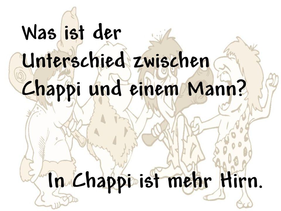 Was ist der Unterschied zwischen Chappi und einem Mann? In Chappi ist mehr Hirn.
