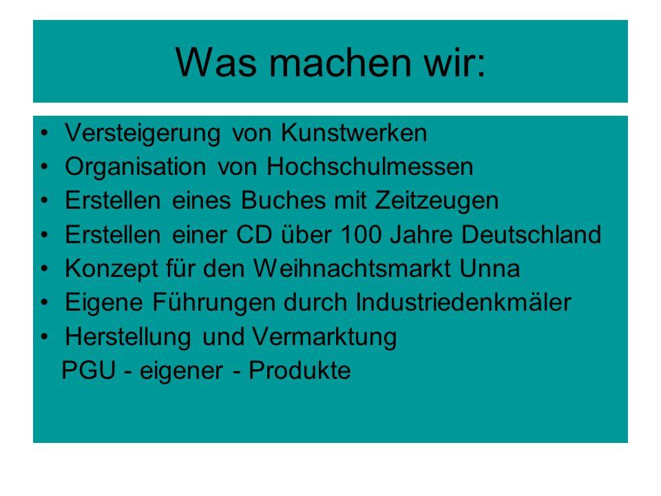 Was machen wir: Versteigerung von Kunstwerken Organisation von Hochschulmessen Erstellen eines Buches mit Zeitzeugen Erstellen einer CD über 100 Jahre Deutschland Konzept für den Weihnachtsmarkt Unna Eigene Führungen durch Industriedenkmäler Herstellung und Vermarktung PGU - eigener - Produkte