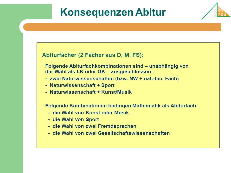 Konsequenzen Abitur Abiturfächer (2 Fächer aus D, M, FS): Folgende Abiturfachkombinationen sind – unabhängig von der Wahl als LK oder GK – ausgeschlossen: - zwei Naturwissenschaften (bzw.