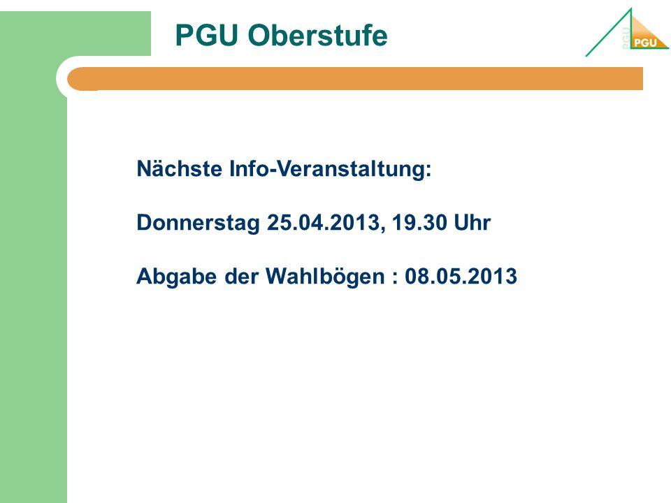 PGU Oberstufe Nächste Info-Veranstaltung: Donnerstag 25.04.2013, 19.30 Uhr Abgabe der Wahlbögen : 08.05.2013