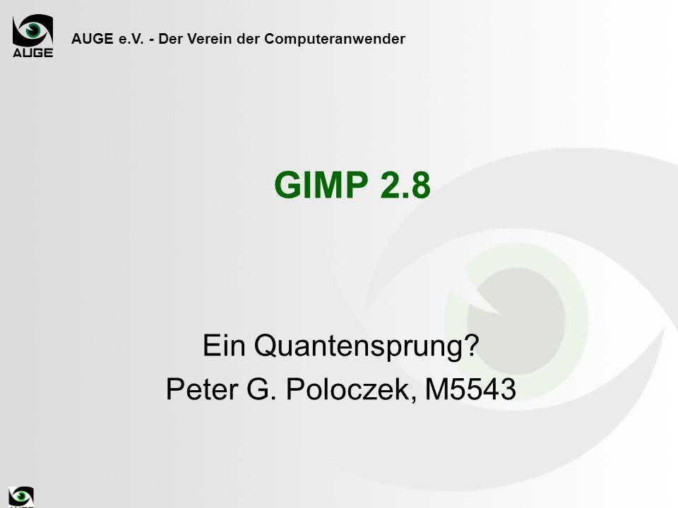 AUGE e.V. - Der Verein der Computeranwender GIMP 2.8 Ein Quantensprung? Peter G. Poloczek, M5543