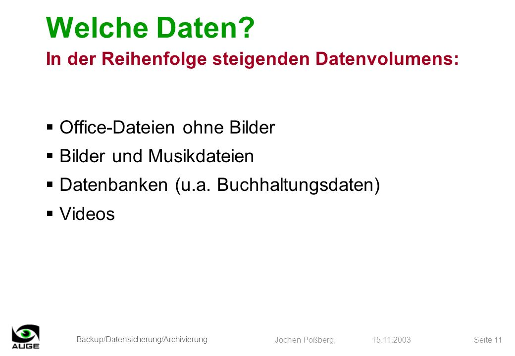 Backup/Datensicherung/Archivierung Jochen Poßberg, 15.11.2003 Seite 11 Welche Daten? In der Reihenfolge steigenden Datenvolumens: Office-Dateien ohne