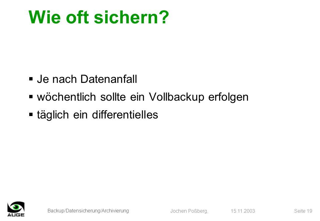 Backup/Datensicherung/Archivierung Jochen Poßberg, 15.11.2003 Seite 19 Wie oft sichern? Je nach Datenanfall wöchentlich sollte ein Vollbackup erfolgen