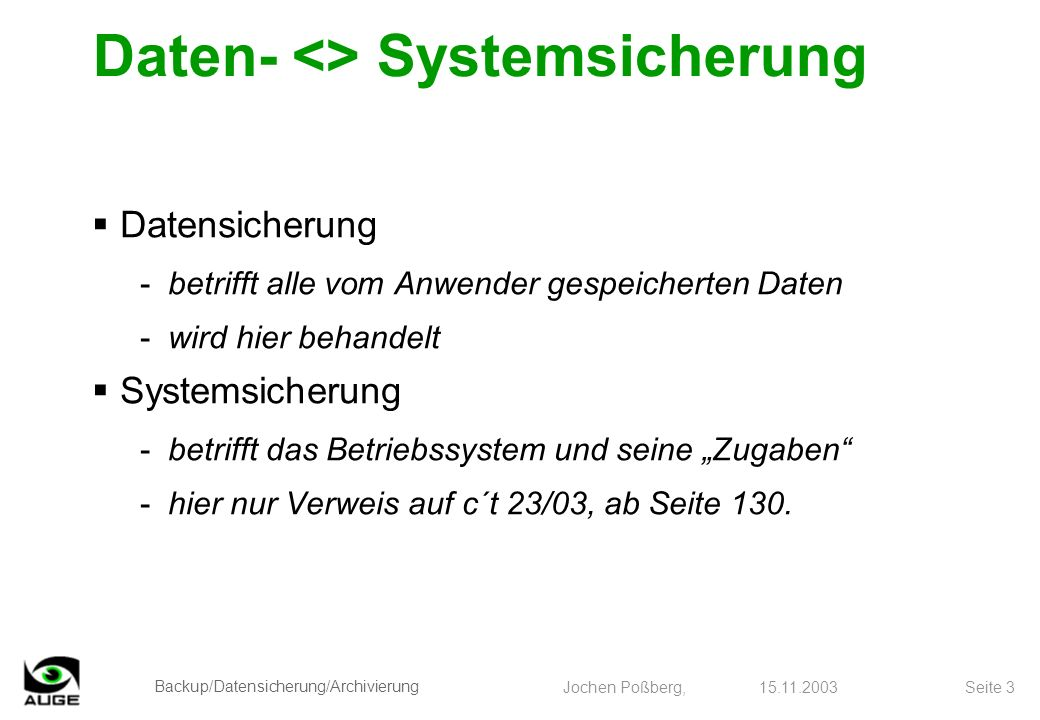 Backup/Datensicherung/Archivierung Jochen Poßberg, 15.11.2003 Seite 3 Daten- <> Systemsicherung Datensicherung -betrifft alle vom Anwender gespeichert