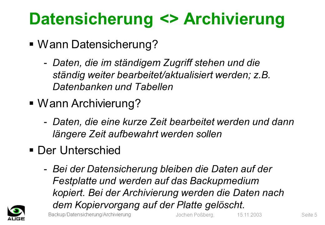 Backup/Datensicherung/Archivierung Jochen Poßberg, 15.11.2003 Seite 16 Direktzugriffsmedien (für Einzelplatz-PC sinnvoll) -CD-R3 bis 10 Jahre -CD-RW10 bis 30 Jahre -DVD-+/-Rwie CD-R -DVD-+/-RWwie CD-RW -DVD-RAMwie CD-RW -ZIP-Disk3 bis 10 Jahre -Disketten3 bis 10 Jahre -MO-Laufwerke30 bis 100 Jahre (die längste Erfahrung) Backup-Medien und ihre Haltbarkeit