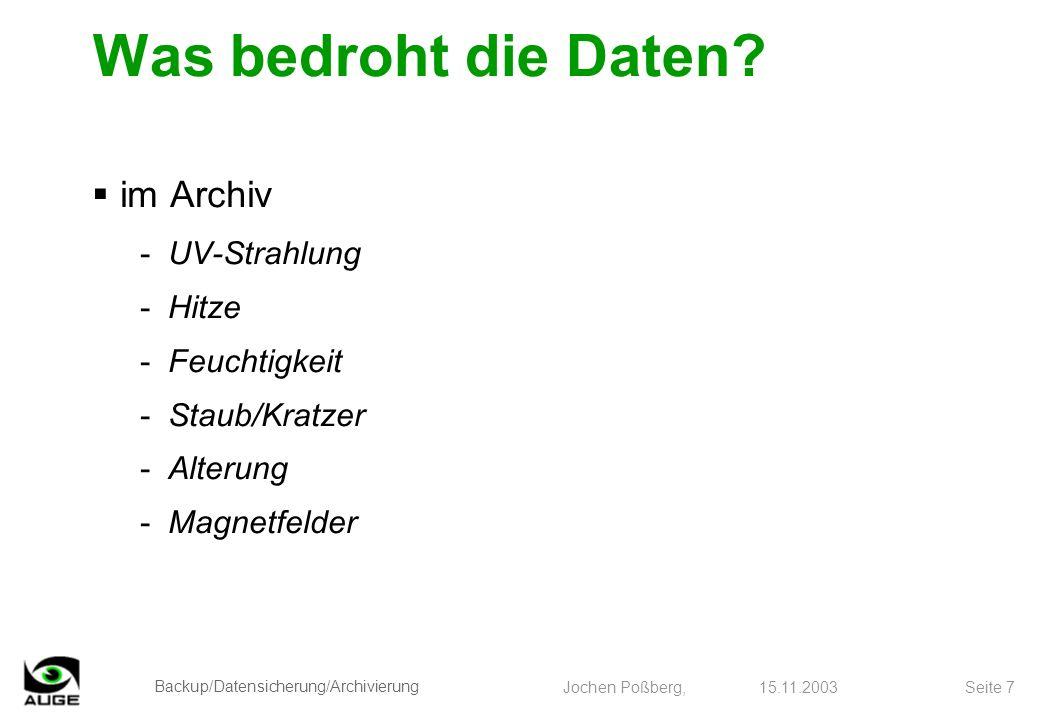 Backup/Datensicherung/Archivierung Jochen Poßberg, 15.11.2003 Seite 7 Was bedroht die Daten? im Archiv -UV-Strahlung -Hitze -Feuchtigkeit -Staub/Kratz