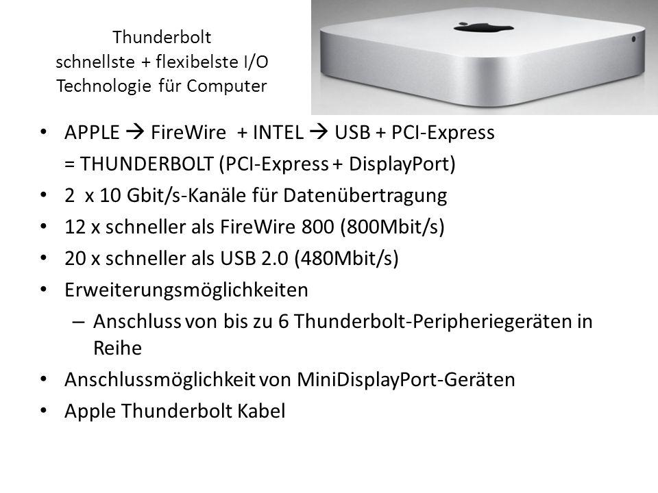 Thunderbolt schnellste + flexibelste I/O Technologie für Computer APPLE FireWire + INTEL USB + PCI-Express = THUNDERBOLT (PCI-Express + DisplayPort) 2 x 10 Gbit/s-Kanäle für Datenübertragung 12 x schneller als FireWire 800 (800Mbit/s) 20 x schneller als USB 2.0 (480Mbit/s) Erweiterungsmöglichkeiten – Anschluss von bis zu 6 Thunderbolt-Peripheriegeräten in Reihe Anschlussmöglichkeit von MiniDisplayPort-Geräten Apple Thunderbolt Kabel