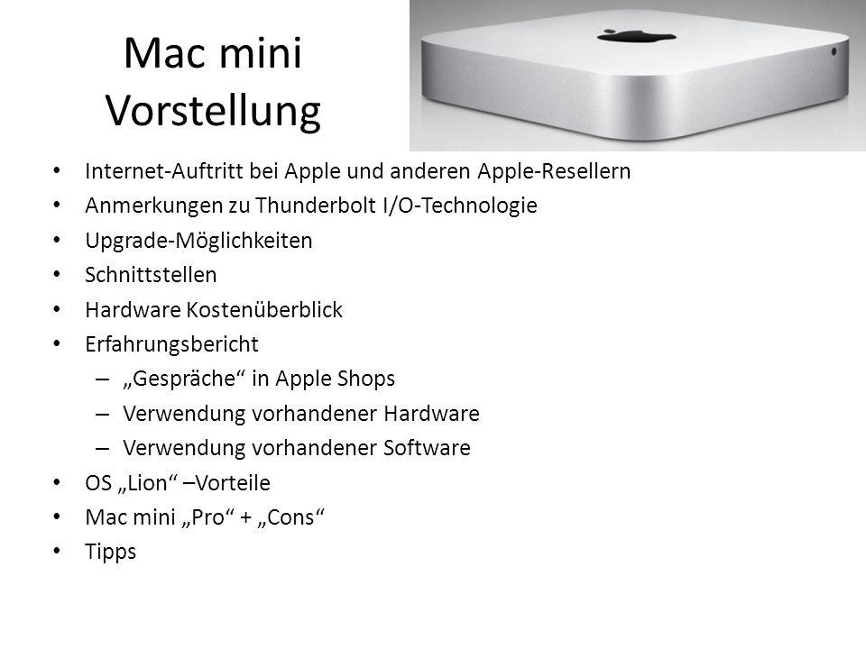 Mac mini Vorstellung Internet-Auftritt bei Apple und anderen Apple-Resellern Anmerkungen zu Thunderbolt I/O-Technologie Upgrade-Möglichkeiten Schnittstellen Hardware Kostenüberblick Erfahrungsbericht – Gespräche in Apple Shops – Verwendung vorhandener Hardware – Verwendung vorhandener Software OS Lion –Vorteile Mac mini Pro + Cons Tipps