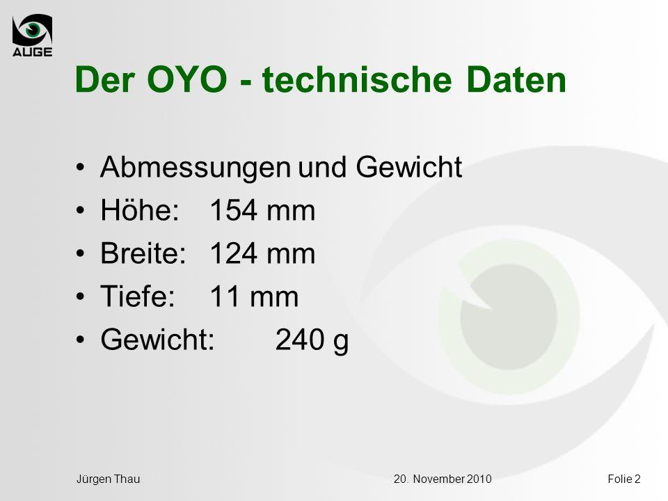 20. November 2010Jürgen ThauFolie 2 Der OYO - technische Daten Abmessungen und Gewicht Höhe: 154 mm Breite: 124 mm Tiefe: 11 mm Gewicht: 240 g