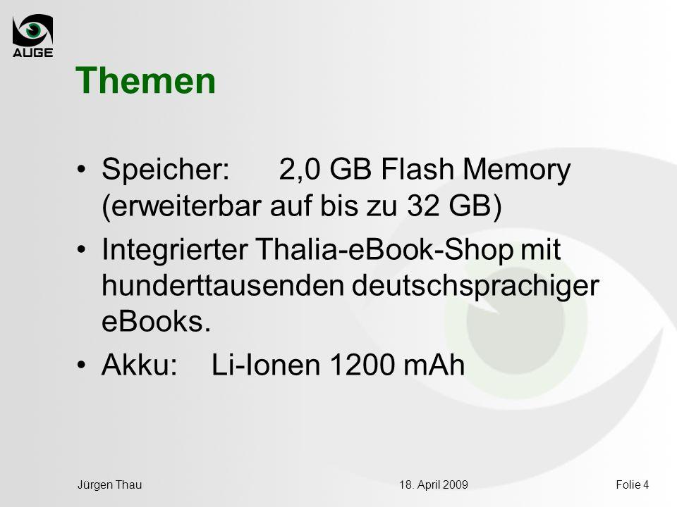 18. April 2009Jürgen ThauFolie 4 Themen Speicher: 2,0 GB Flash Memory (erweiterbar auf bis zu 32 GB) Integrierter Thalia-eBook-Shop mit hunderttausend