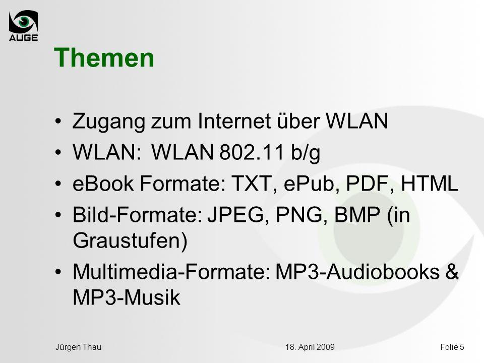 18. April 2009Jürgen ThauFolie 5 Themen Zugang zum Internet über WLAN WLAN: WLAN 802.11 b/g eBook Formate: TXT, ePub, PDF, HTML Bild-Formate: JPEG, PN