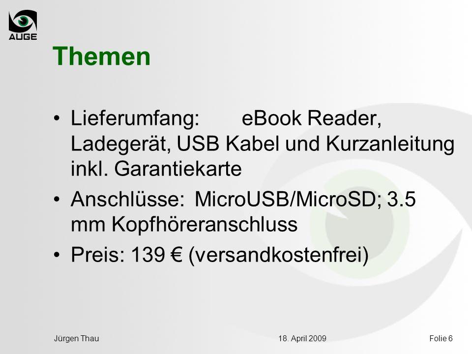 18. April 2009Jürgen ThauFolie 6 Themen Lieferumfang: eBook Reader, Ladegerät, USB Kabel und Kurzanleitung inkl. Garantiekarte Anschlüsse: MicroUSB/Mi