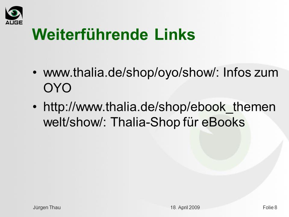 18. April 2009Jürgen ThauFolie 8 Weiterführende Links www.thalia.de/shop/oyo/show/: Infos zum OYO http://www.thalia.de/shop/ebook_themen welt/show/: T