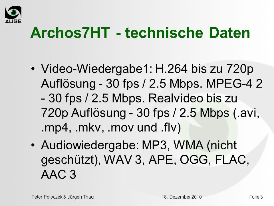 18. Dezember 2010Peter Poloczek & Jürgen ThauFolie 3 Archos7HT - technische Daten Video-Wiedergabe1: H.264 bis zu 720p Auflösung - 30 fps / 2.5 Mbps.