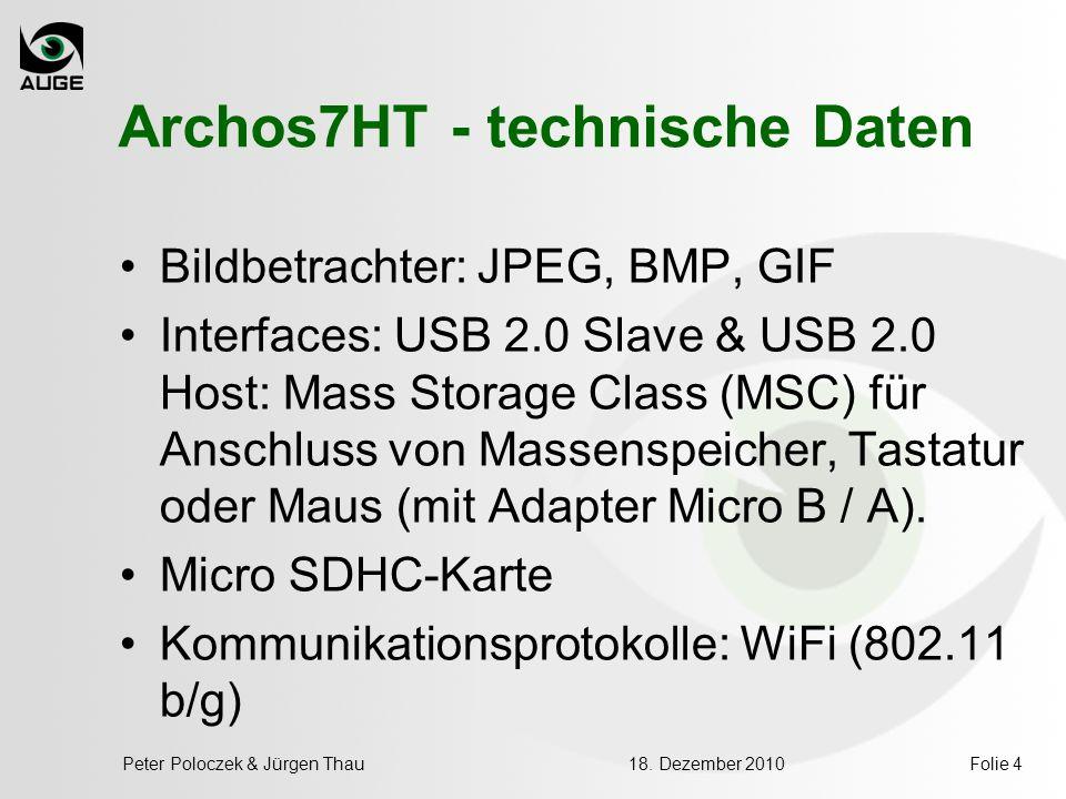 18. Dezember 2010Peter Poloczek & Jürgen ThauFolie 4 Archos7HT - technische Daten Bildbetrachter: JPEG, BMP, GIF Interfaces: USB 2.0 Slave & USB 2.0 H