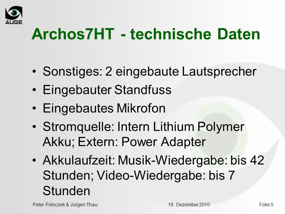 18. Dezember 2010Peter Poloczek & Jürgen ThauFolie 5 Archos7HT - technische Daten Sonstiges: 2 eingebaute Lautsprecher Eingebauter Standfuss Eingebaut