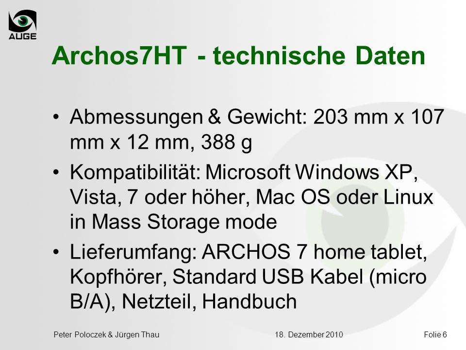 18. Dezember 2010Peter Poloczek & Jürgen ThauFolie 6 Archos7HT - technische Daten Abmessungen & Gewicht: 203 mm x 107 mm x 12 mm, 388 g Kompatibilität
