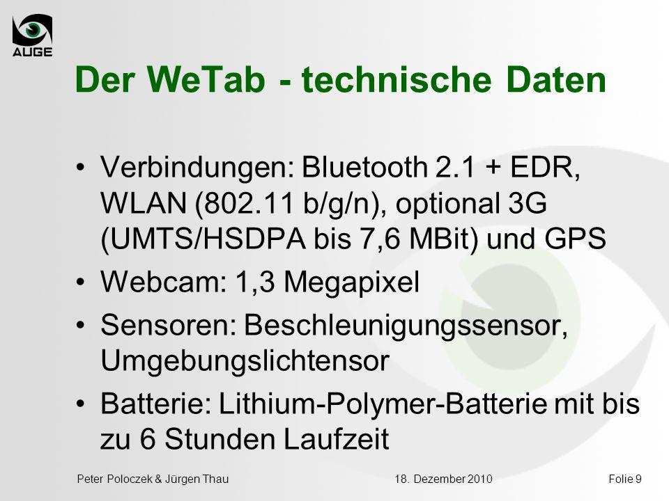 18. Dezember 2010Peter Poloczek & Jürgen ThauFolie 9 Der WeTab - technische Daten Verbindungen: Bluetooth 2.1 + EDR, WLAN (802.11 b/g/n), optional 3G
