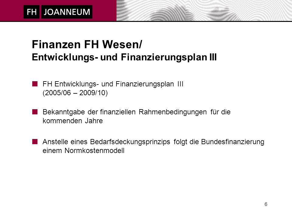 6 Finanzen FH Wesen/ Entwicklungs- und Finanzierungsplan III FH Entwicklungs- und Finanzierungsplan III (2005/06 – 2009/10) Bekanntgabe der finanziellen Rahmenbedingungen für die kommenden Jahre Anstelle eines Bedarfsdeckungsprinzips folgt die Bundesfinanzierung einem Normkostenmodell
