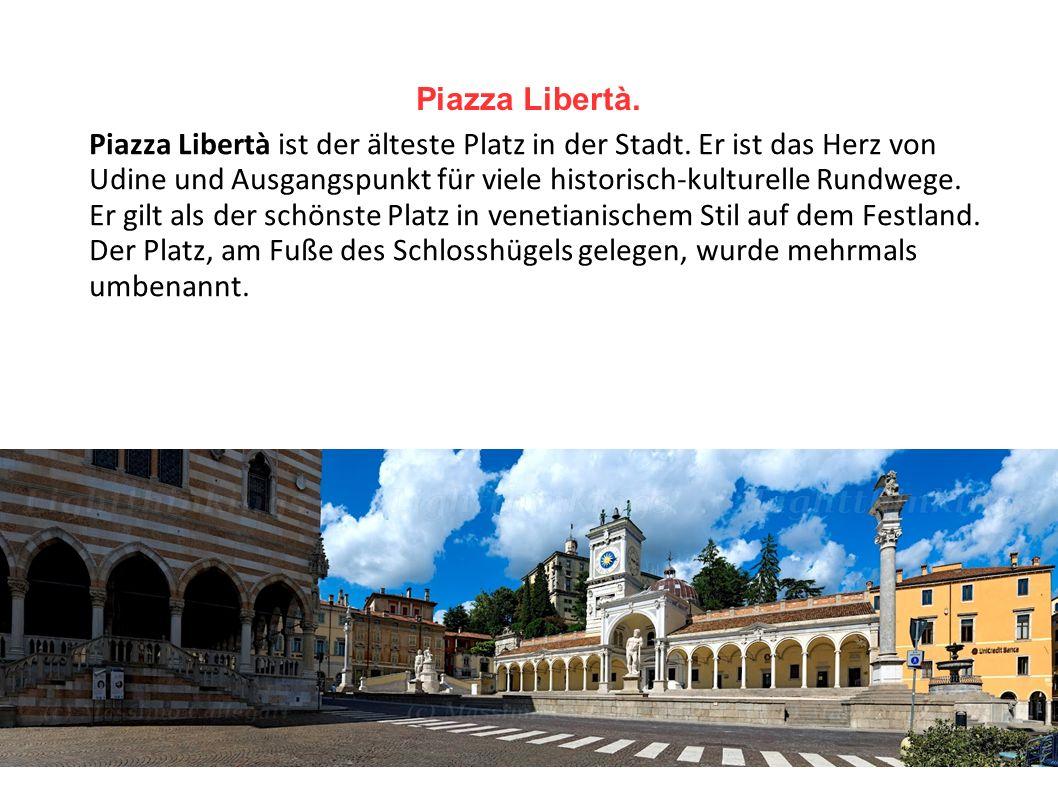 Piazza Libertà. Piazza Libertà ist der älteste Platz in der Stadt. Er ist das Herz von Udine und Ausgangspunkt für viele historisch-kulturelle Rundweg