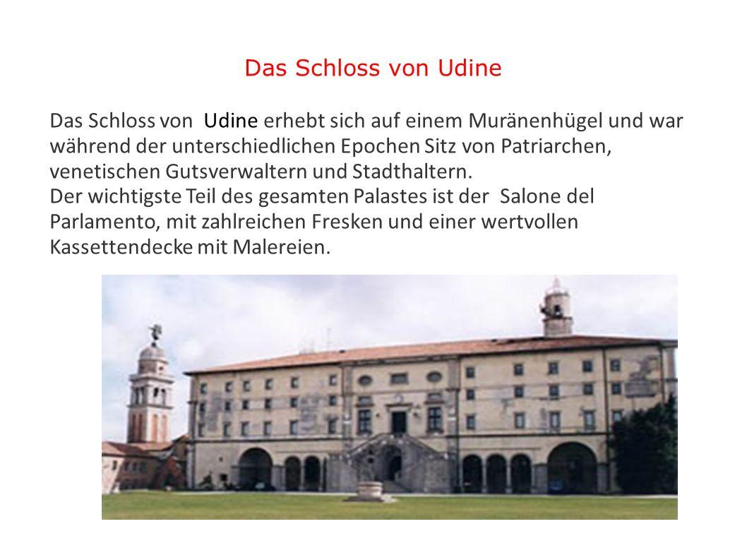 Das Schloss von Udine Das Schloss von Udine erhebt sich auf einem Muränenhügel und war während der unterschiedlichen Epochen Sitz von Patriarchen, ven