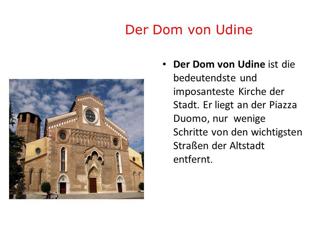 Der Dom von Udine Der Dom von Udine ist die bedeutendste und imposanteste Kirche der Stadt. Er liegt an der Piazza Duomo, nur wenige Schritte von den