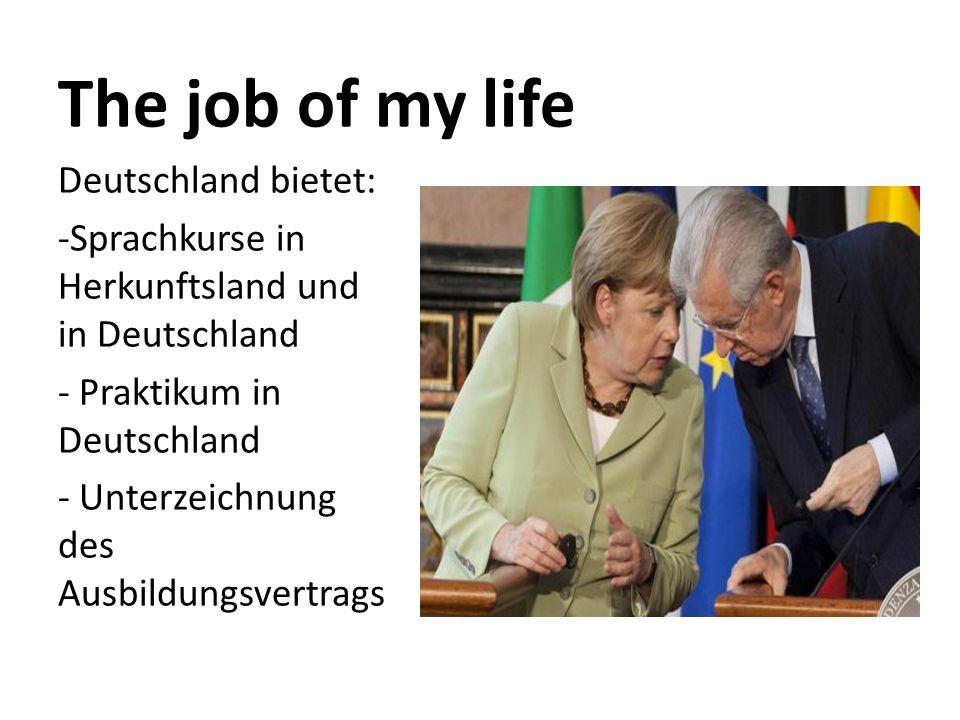 The job of my life Deutschland bietet: -Sprachkurse in Herkunftsland und in Deutschland - Praktikum in Deutschland - Unterzeichnung des Ausbildungsvertrags