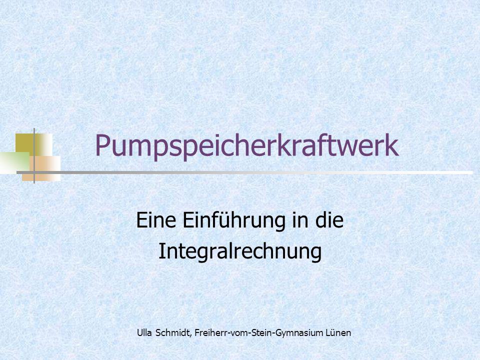 Pumpspeicherkraftwerk Eine Einführung in die Integralrechnung Ulla Schmidt, Freiherr-vom-Stein-Gymnasium Lünen