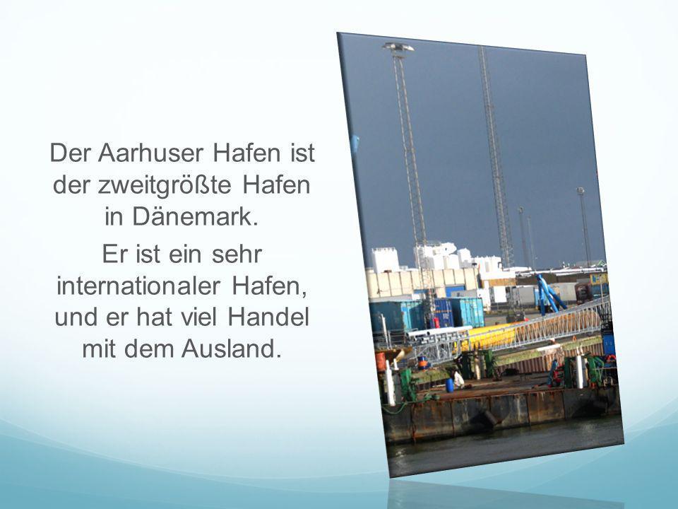 Der Aarhuser Hafen ist der zweitgrößte Hafen in Dänemark. Er ist ein sehr internationaler Hafen, und er hat viel Handel mit dem Ausland.