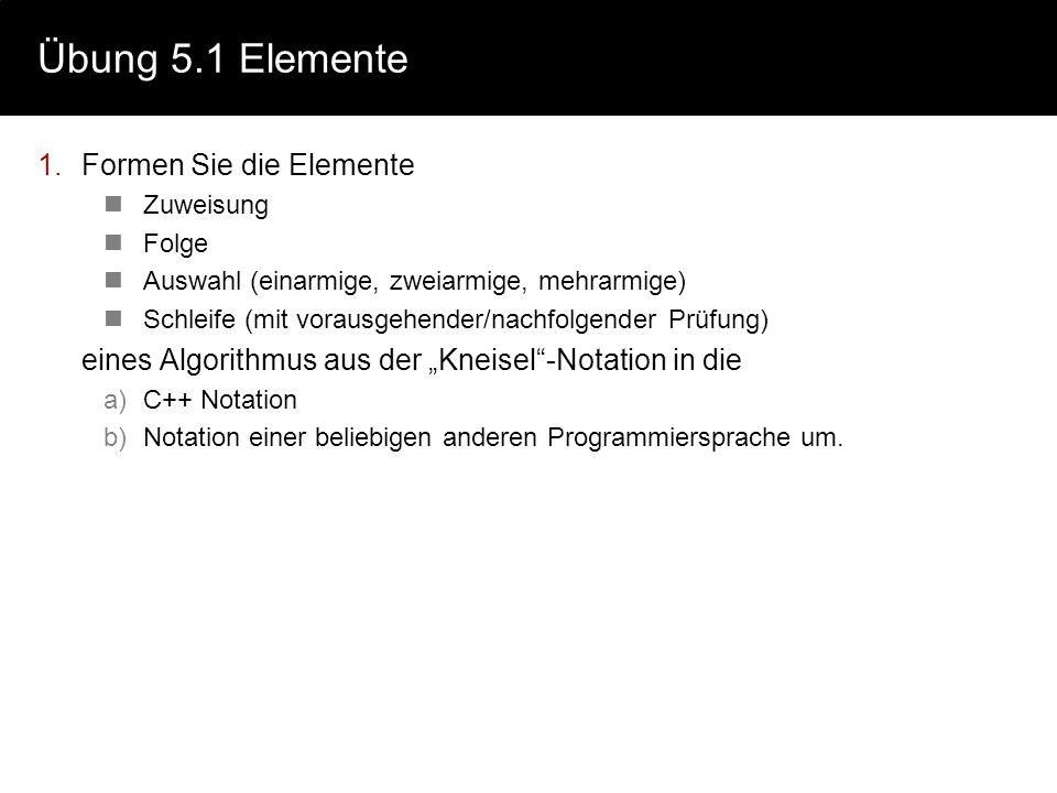 Übung 5.1 Elemente 1.Formen Sie die Elemente Zuweisung Folge Auswahl (einarmige, zweiarmige, mehrarmige) Schleife (mit vorausgehender/nachfolgender Pr