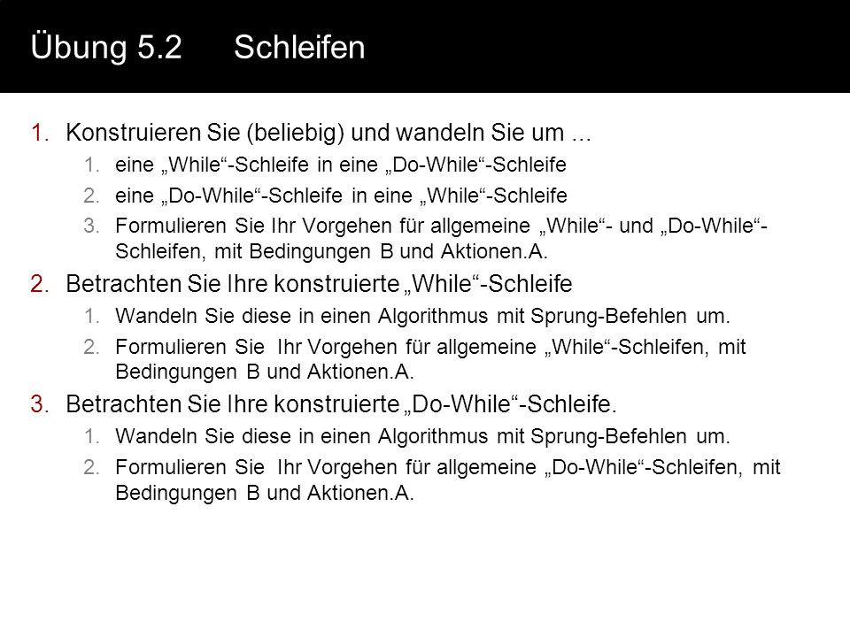 Übung 5.2Schleifen 1.Konstruieren Sie (beliebig) und wandeln Sie um... 1.eine While-Schleife in eine Do-While-Schleife 2.eine Do-While-Schleife in ein