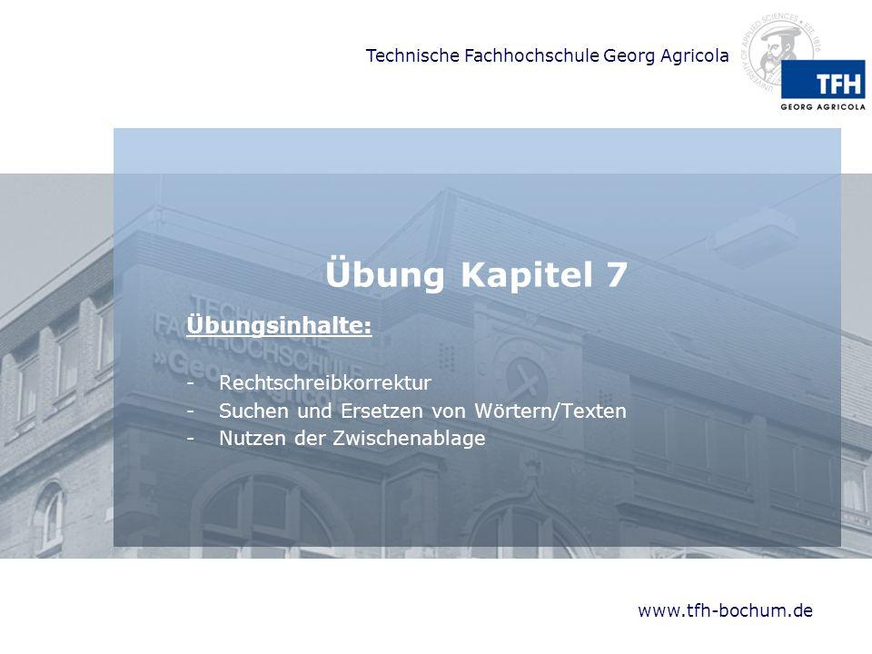 Technische Fachhochschule Georg Agricola www.tfh-bochum.de Übung Kapitel 7 Übungsinhalte: -Rechtschreibkorrektur -Suchen und Ersetzen von Wörtern/Texten -Nutzen der Zwischenablage