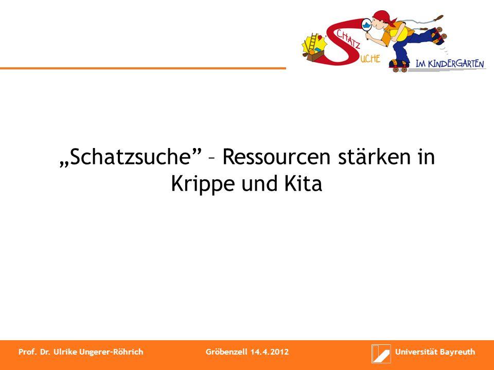 Schatzsuche – Ressourcen stärken in Krippe und Kita Prof. Dr. Ulrike Ungerer-RöhrichGröbenzell 14.4.2012Universität Bayreuth