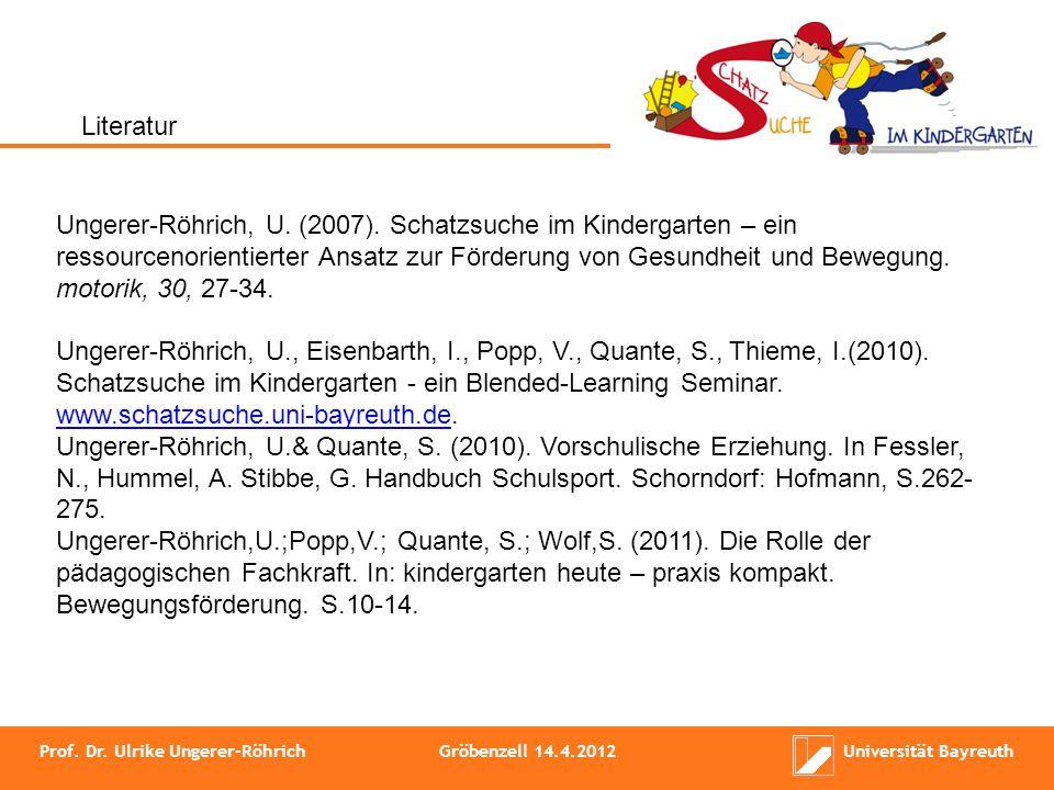 Prof. Dr. Ulrike Ungerer-RöhrichGröbenzell 14.4.2012Universität Bayreuth Ungerer-Röhrich, U. (2007). Schatzsuche im Kindergarten – ein ressourcenorien