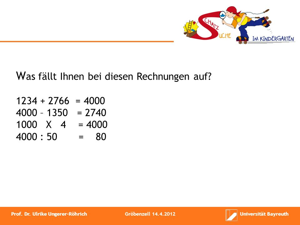W as fällt Ihnen bei diesen Rechnungen auf? 1234 + 2766 = 4000 4000 – 1350 = 2740 1000 X 4 = 4000 4000 : 50 = 80 Prof. Dr. Ulrike Ungerer-RöhrichUnive