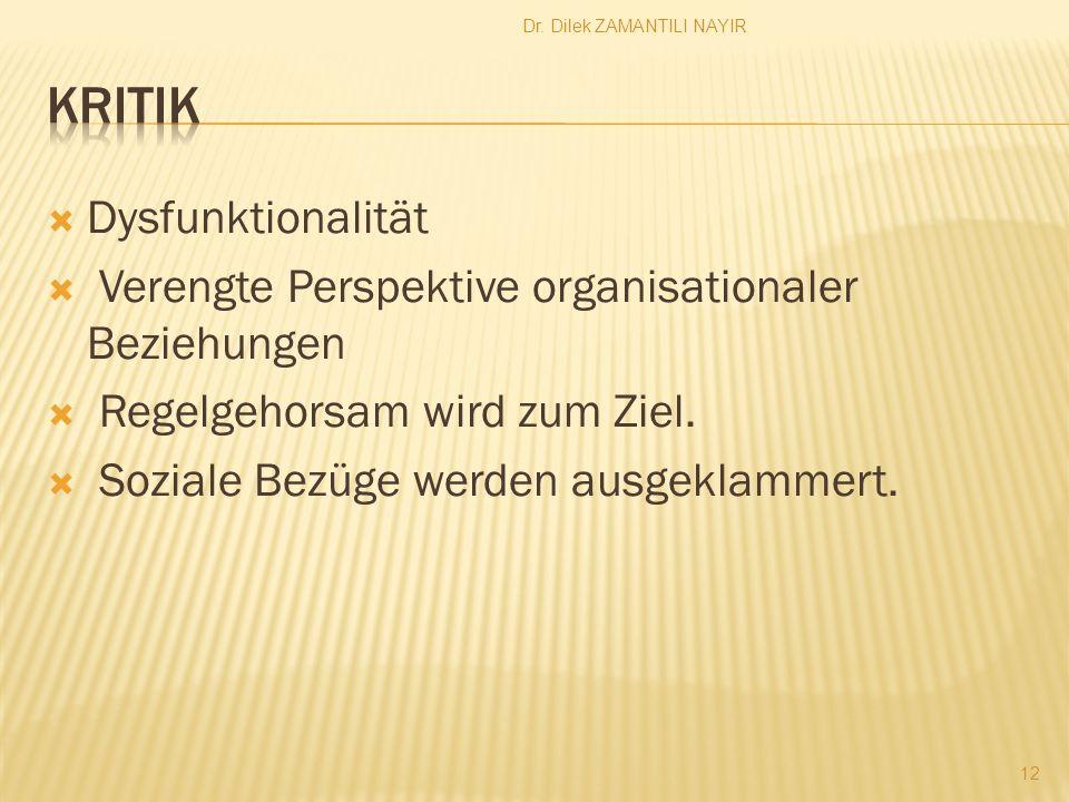 Dr. Dilek ZAMANTILI NAYIR 12 Dysfunktionalität Verengte Perspektive organisationaler Beziehungen Regelgehorsam wird zum Ziel. Soziale Bezüge werden au