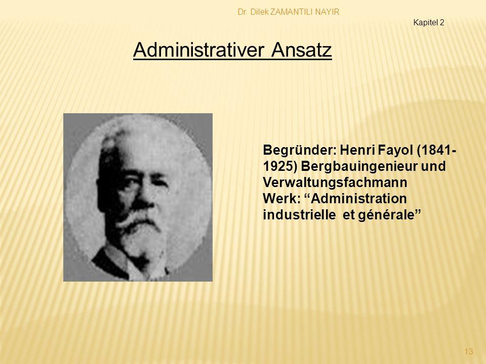 Dr. Dilek ZAMANTILI NAYIR 13 Administrativer Ansatz Begründer: Henri Fayol (1841- 1925) Bergbauingenieur und Verwaltungsfachmann Werk: Administration
