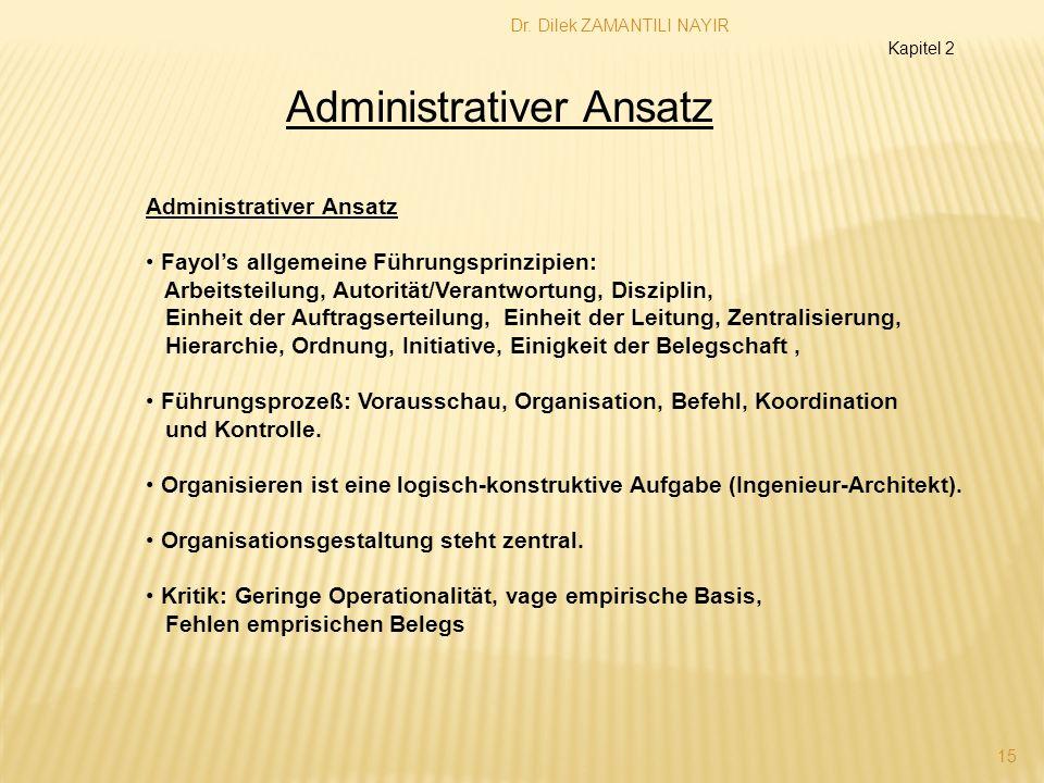 Dr. Dilek ZAMANTILI NAYIR 15 Administrativer Ansatz Fayols allgemeine Führungsprinzipien: Arbeitsteilung, Autorität/Verantwortung, Disziplin, Einheit