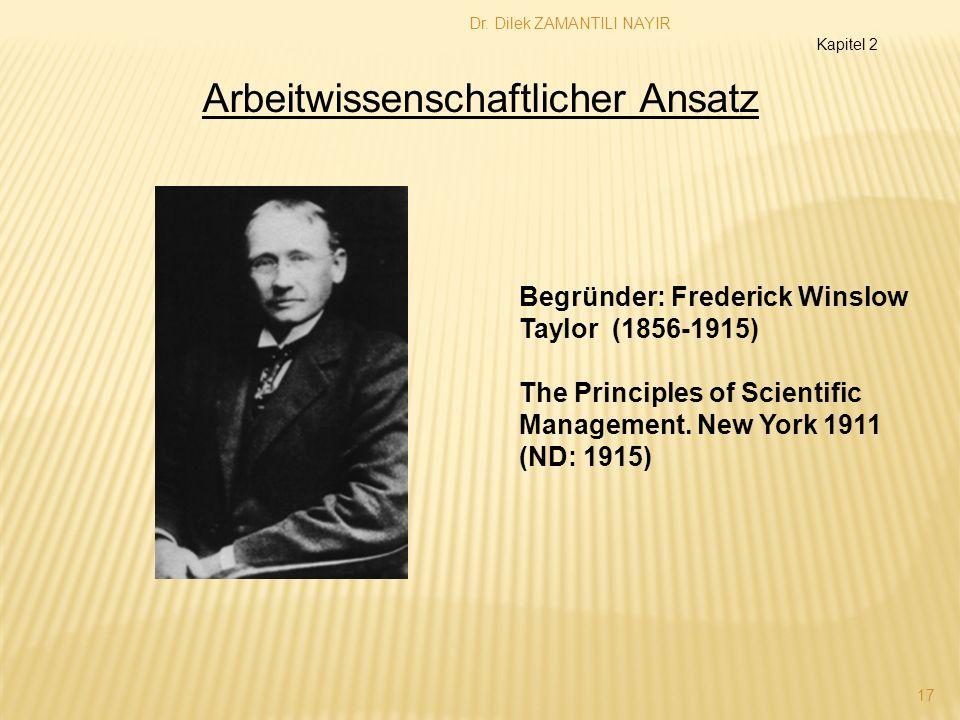 Dr. Dilek ZAMANTILI NAYIR 17 Arbeitwissenschaftlicher Ansatz Begründer: Frederick Winslow Taylor (1856-1915) The Principles of Scientific Management.