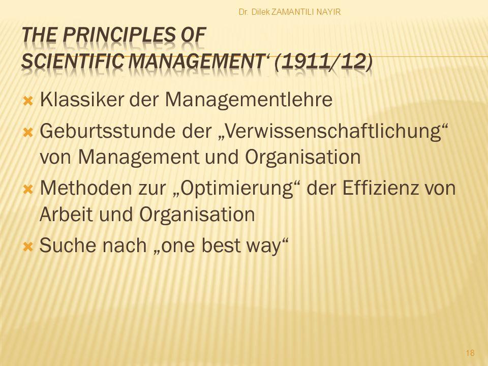 Dr. Dilek ZAMANTILI NAYIR 18 Klassiker der Managementlehre Geburtsstunde der Verwissenschaftlichung von Management und Organisation Methoden zur Optim