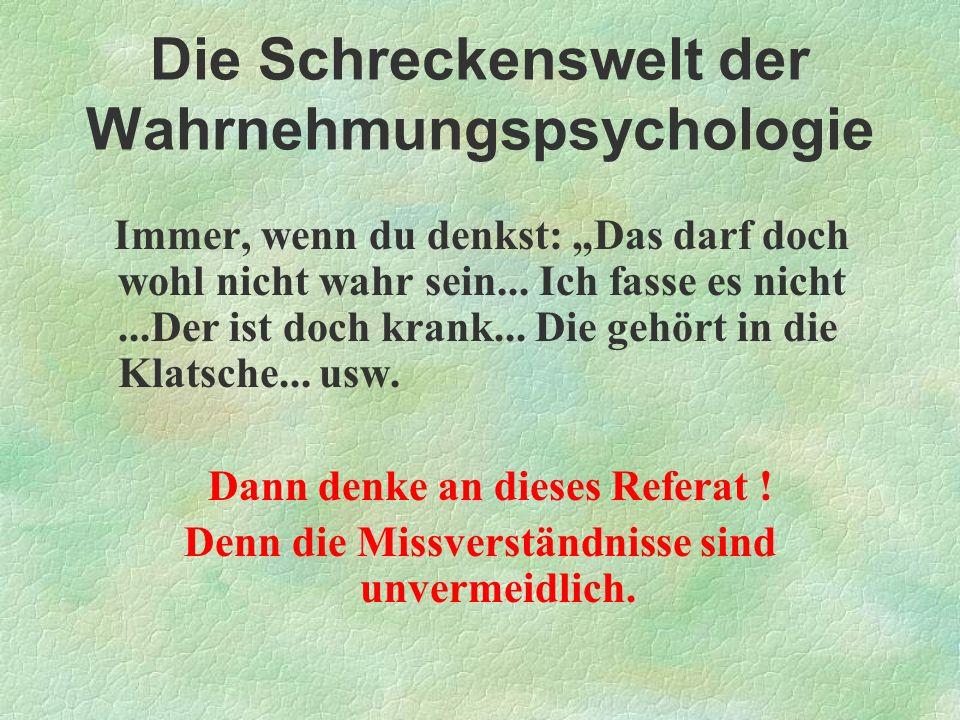 Die Schreckenswelt der Wahrnehmungspsychologie Immer, wenn du denkst: Das darf doch wohl nicht wahr sein... Ich fasse es nicht...Der ist doch krank...