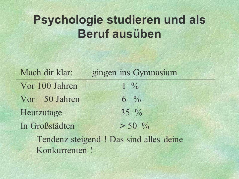 Psychologie studieren und als Beruf ausüben Mach dir klar: gingen ins Gymnasium Vor 100 Jahren 1 % Vor 50 Jahren 6 % Heutzutage 35 % In Großstädten >