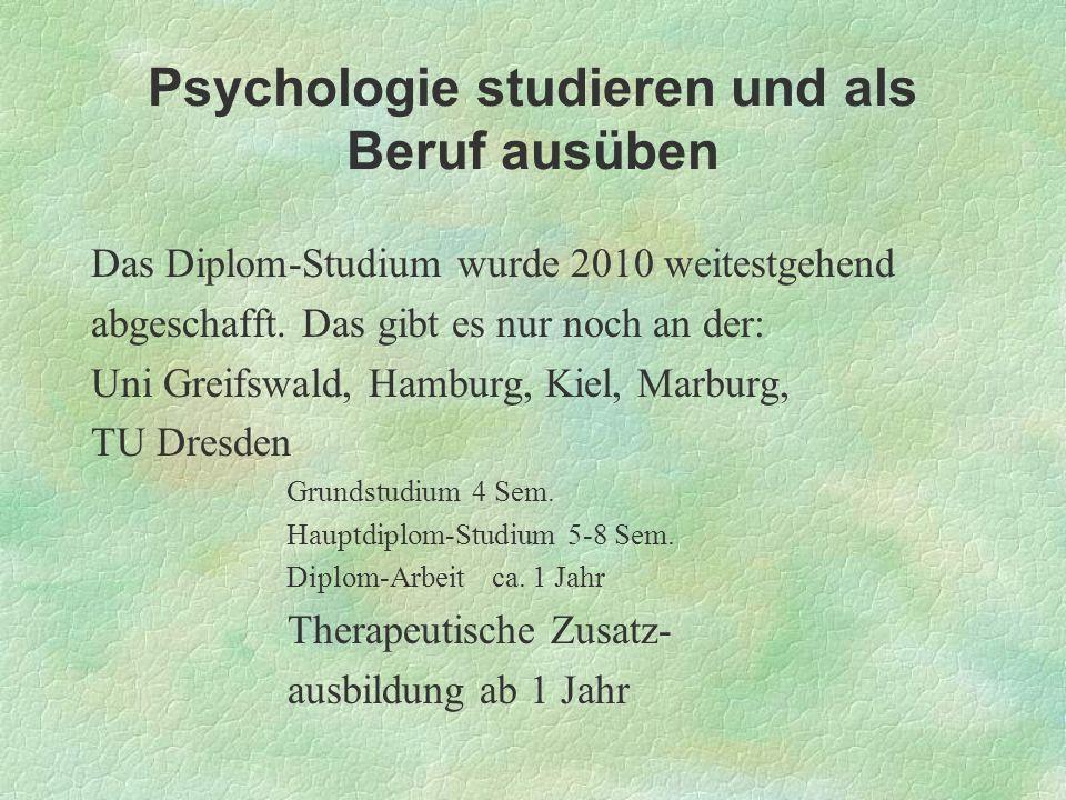 Psychologie studieren und als Beruf ausüben Das Diplom-Studium wurde 2010 weitestgehend abgeschafft. Das gibt es nur noch an der: Uni Greifswald, Hamb