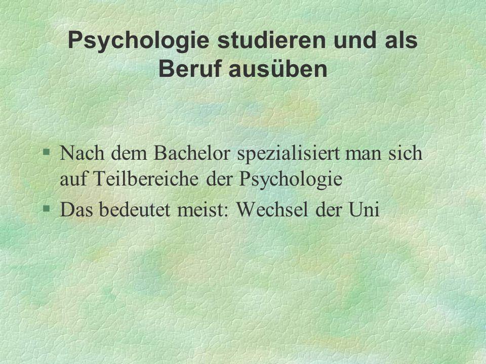 Psychologie studieren und als Beruf ausüben §Nach dem Bachelor spezialisiert man sich auf Teilbereiche der Psychologie §Das bedeutet meist: Wechsel de