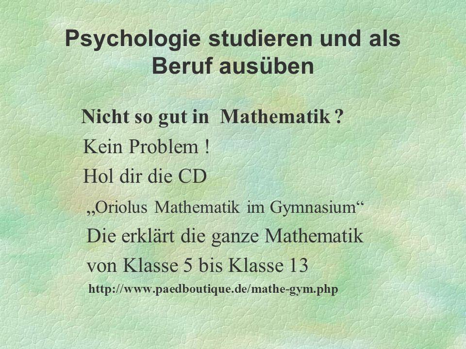 Psychologie studieren und als Beruf ausüben Nicht so gut in Mathematik ? Kein Problem ! Hol dir die CD Oriolus Mathematik im Gymnasium Die erklärt die