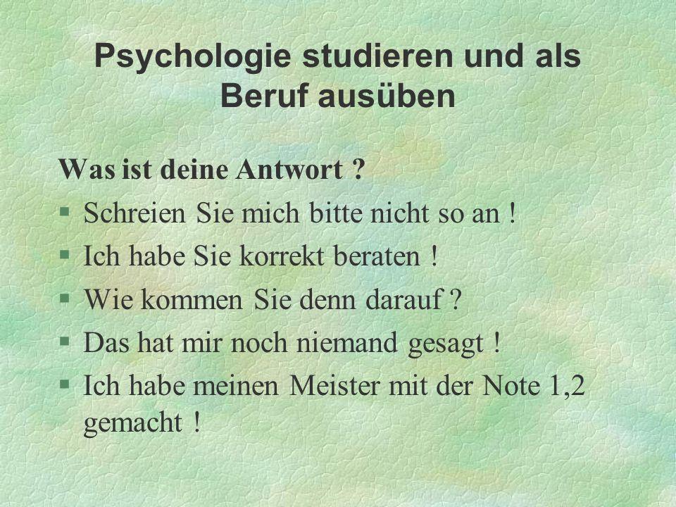 Psychologie studieren und als Beruf ausüben Was ist deine Antwort ? §Schreien Sie mich bitte nicht so an ! §Ich habe Sie korrekt beraten ! §Wie kommen