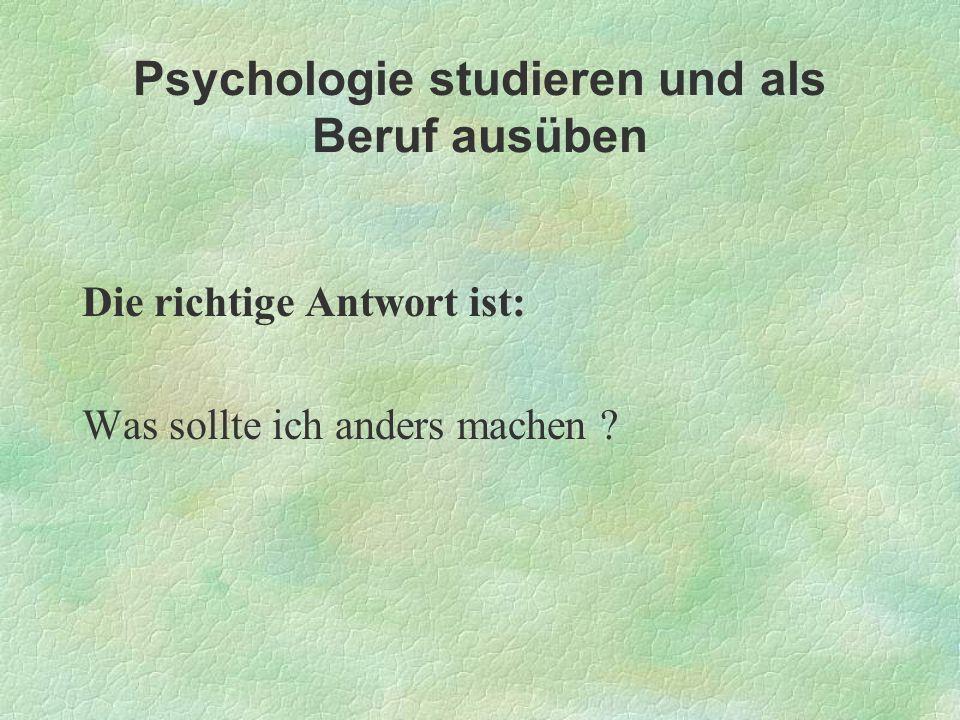 Psychologie studieren und als Beruf ausüben Die richtige Antwort ist: Was sollte ich anders machen ?