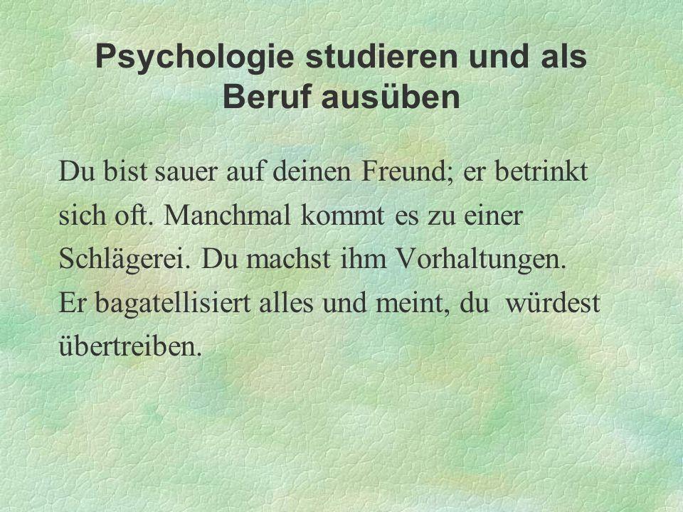 Psychologie studieren und als Beruf ausüben Du bist sauer auf deinen Freund; er betrinkt sich oft. Manchmal kommt es zu einer Schlägerei. Du machst ih