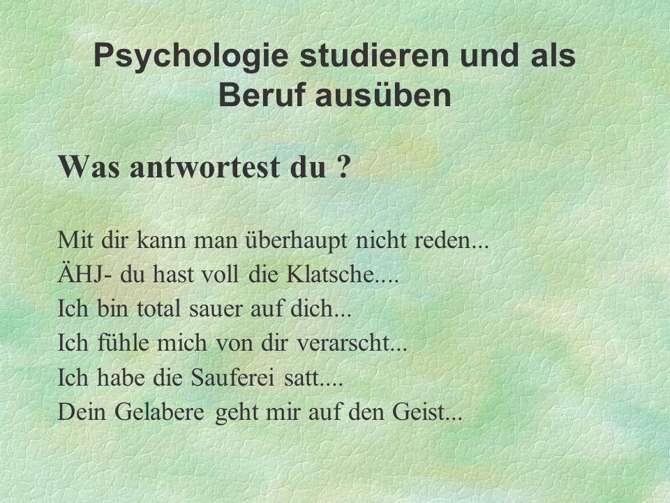 Psychologie studieren und als Beruf ausüben Was antwortest du ? Mit dir kann man überhaupt nicht reden... ÄHJ- du hast voll die Klatsche.... Ich bin t