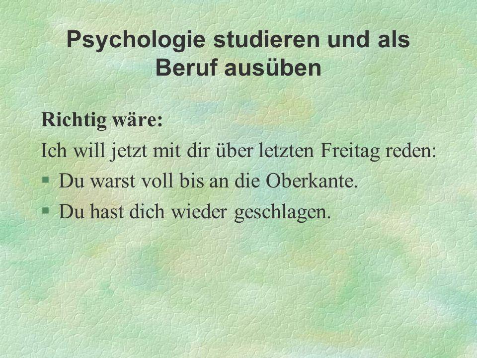 Psychologie studieren und als Beruf ausüben Richtig wäre: Ich will jetzt mit dir über letzten Freitag reden: §Du warst voll bis an die Oberkante. §Du